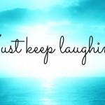 Keep smiling, keep laughing…